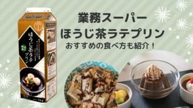 【業味スーパー】ほうじ茶ラテプリンレビュー アレンジ方法も紹介!